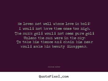 William Winter picture quotes - He loves not well whose love is bold! i would not have.. - Love quote