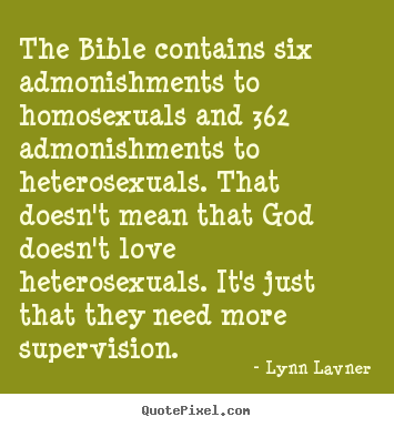 Quote about love - The bible contains six admonishments to homosexuals and 362 admonishments..