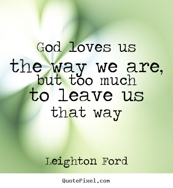 God Loves Us Quotes Amazing Quotes About Love God Loves Us The Way We Are But Too Much To