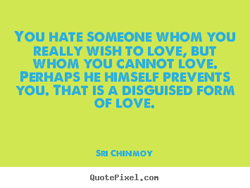 You hate someone whom you really wish to love,.. Sri Chinmoy  love quotes