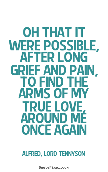 Oh that it were possible, after long grief and pain, to find.. Alfred, Lord Tennyson best love quotes