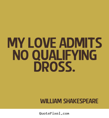 Quotes about love - My love admits no qualifying dross.