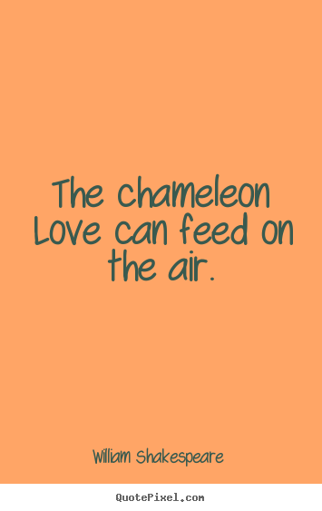 William Shakespeare  picture quotes - The chameleon love can feed on the air. - Love quotes