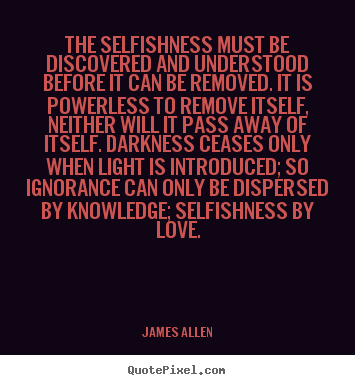 Quote about love - The selfishness must be discovered and understood before it..