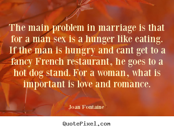 Love quotes - The main problem in marriage is that for a man..