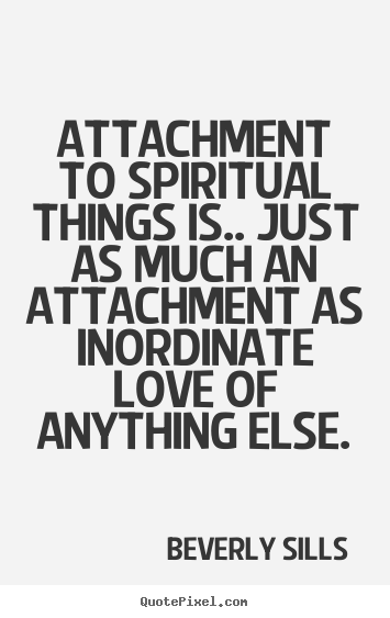 Attachment to spiritual things is.. just as much an attachment.. Beverly Sills  love quotes