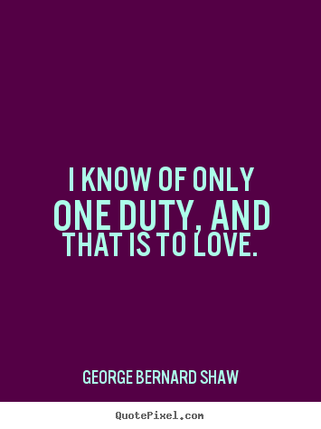 George Bernard Shaw picture quotes - I know of only one duty, and that is to love. - Love quote