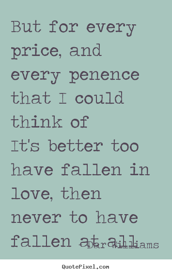 But for every price, and every penence that i could think ofit's.. Dar Williams greatest love quotes