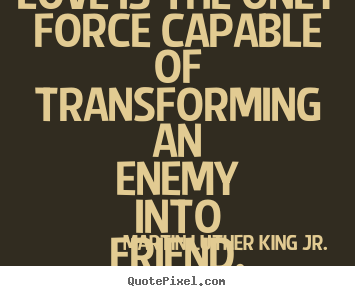 Love is the only force capable of transforming an enemy into.. Martin Luther King Jr. good love quote