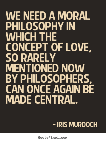 Moral Quotes About Love Amazing Iris Murdoch Picture Quotes  We Need A Moral Philosophy In Which