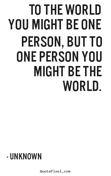 To the world you might be one person, but to one person you might.. Unknown famous love quotes