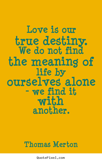 Love is our true destiny. we do not find the meaning.. Thomas Merton  love quotes