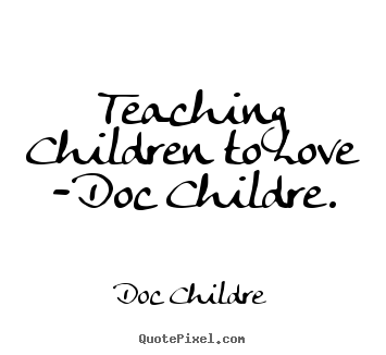 Quote about love - Teaching children to love -doc childre.