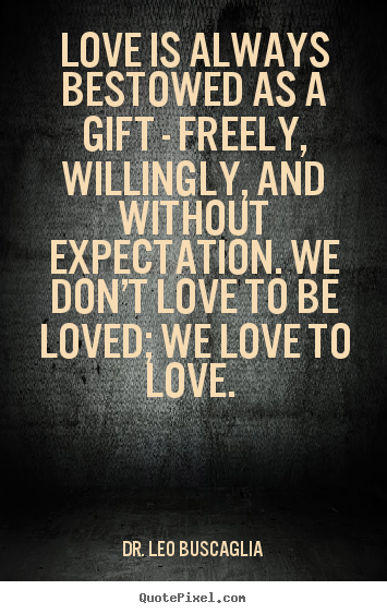 Love is always bestowed as a gift - freely, willingly,.. Dr. Leo Buscaglia  love quotes