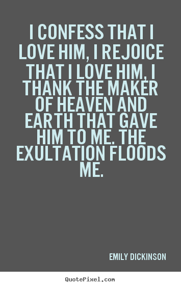 Emily Dickinson picture quotes - I confess that i love him, i rejoice that i love.. - Love quote