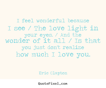 Quote About Love I Feel Wonderful Because I See The Love Light In Your