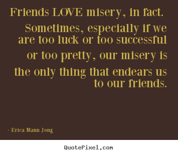 Friends love misery, in fact. sometimes, especially.. Erica Mann Jong good love quote