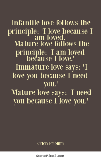Infantile love follows the principle: 'i love because i.. Erich Fromm top love quotes