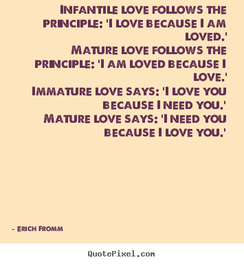 Erich Fromm picture quotes - Infantile love follows the principle: 'i love because.. - Love quotes