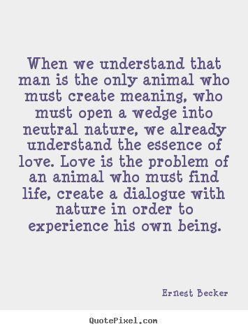 Quote about love - When we understand that man is the only animal who must create..