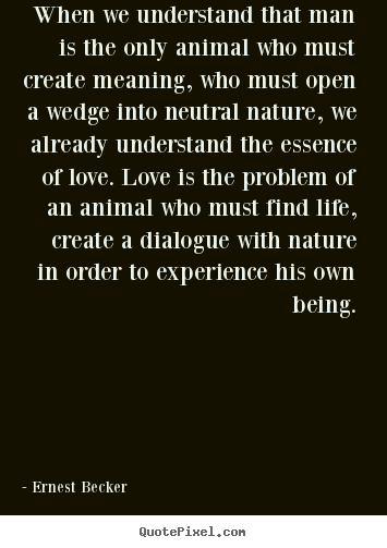 Love sayings - When we understand that man is the only animal who must create..