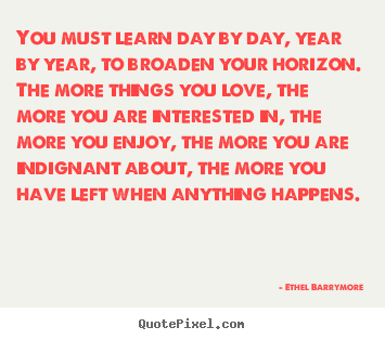 You must learn day by day, year by year, to broaden your horizon... Ethel Barrymore best love quotes