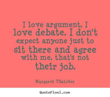 Quotes about love - I love argument, i love debate. i don't expect anyone..