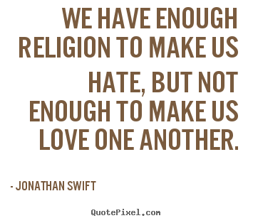 Quotes about love - We have enough religion to make us hate, but not enough to make..