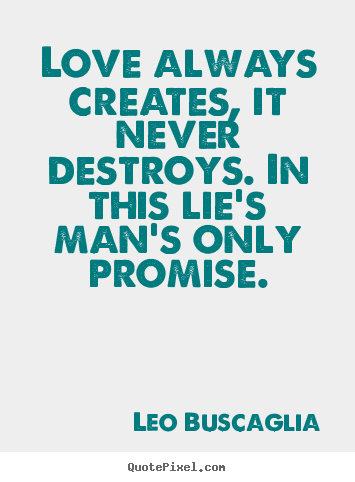Design custom picture quote about love - Love always creates, it never destroys. in this lie's man's..