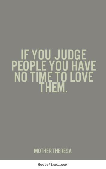 Love quotes - If you judge people you have no time to love..