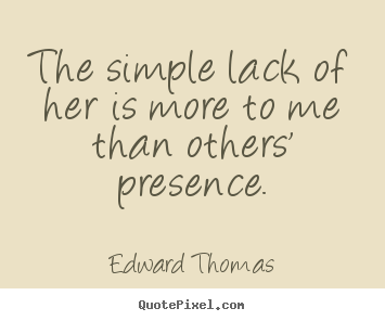 Quote about love - The simple lack of her is more to me than..