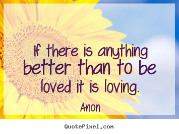 Love quotes - If there is anything better than to be loved it is loving.