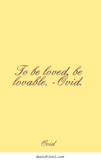 Quote about love - To be loved, be lovable. -ovid.