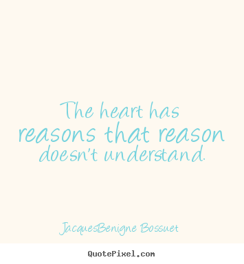 The heart has reasons that reason doesn't understand.  Jacques-Benigne Bossuet good love quotes