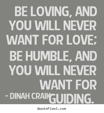 Dinah Craik picture quotes - Be loving, and you will never want for love; be humble, and.. - Love quotes