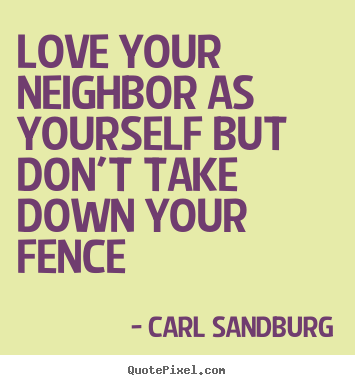 Love your neighbor as yourself but don't take down your fence.. Carl Sandburg top love quotes
