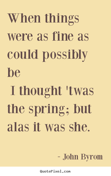 John Byrom picture quotes - When things were as fine as could possibly be i thought 'twas the.. - Love quotes