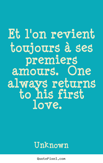 Et l'on revient toujours à ses premiers amours. one always.. Unknown greatest love quotes