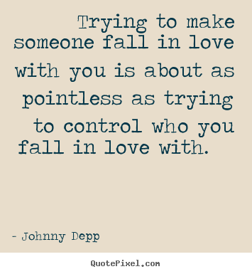 Love quotes - Trying to make someone fall in love with you is about as pointless..