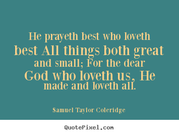 He prayeth best who loveth best all things both great and small;.. Samuel Taylor Coleridge great love quotes