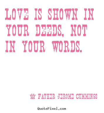 Create your own picture quotes about love - Love is shown in your deeds, not in your words.