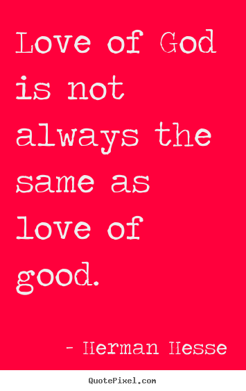 Herman Hesse photo sayings - Love of god is not always the same as love.. - Love quote