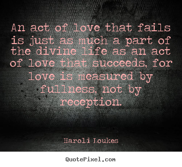 An act of love that fails is just as much a part of.. Harold Loukes  love quotes