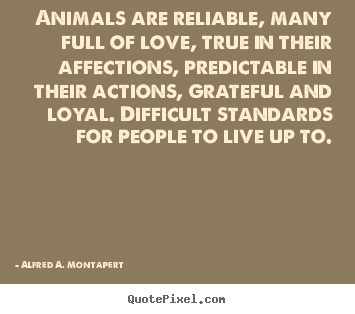 Alfred A. Montapert picture quote - Animals are reliable, many full of love, true in their affections, predictable.. - Love quotes
