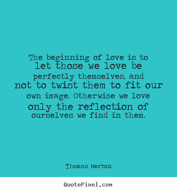 Love quote - The beginning of love is to let those we love..