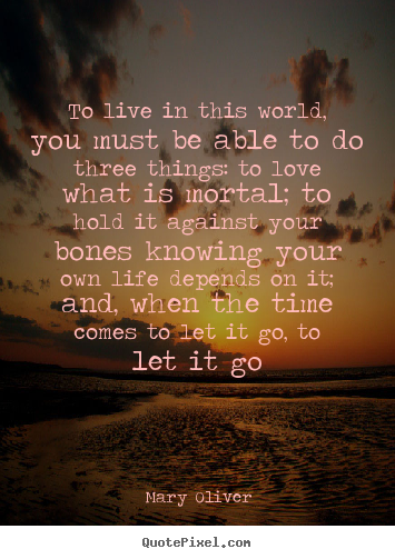 Mary Oliver picture quote - To live in this world, you must be able to do three things:.. - Love quotes