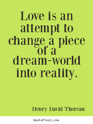 Love quote - Love is an attempt to change a piece of a dream-world into..