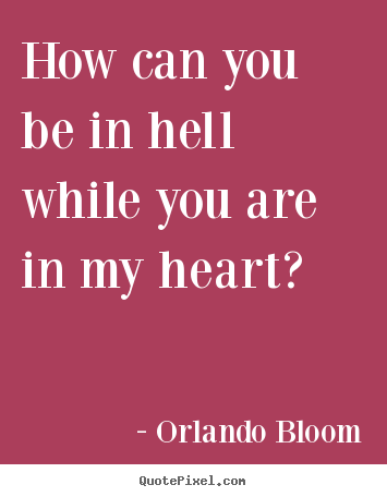 How can you be in hell while you are in my heart? Orlando Bloom greatest love quotes