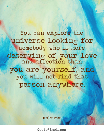 Unknown poster quotes - You can explore the universe looking for somebody who is more deserving.. - Love quotes