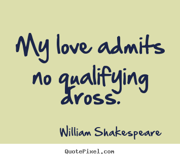 William Shakespeare  picture quote - My love admits no qualifying dross. - Love quotes